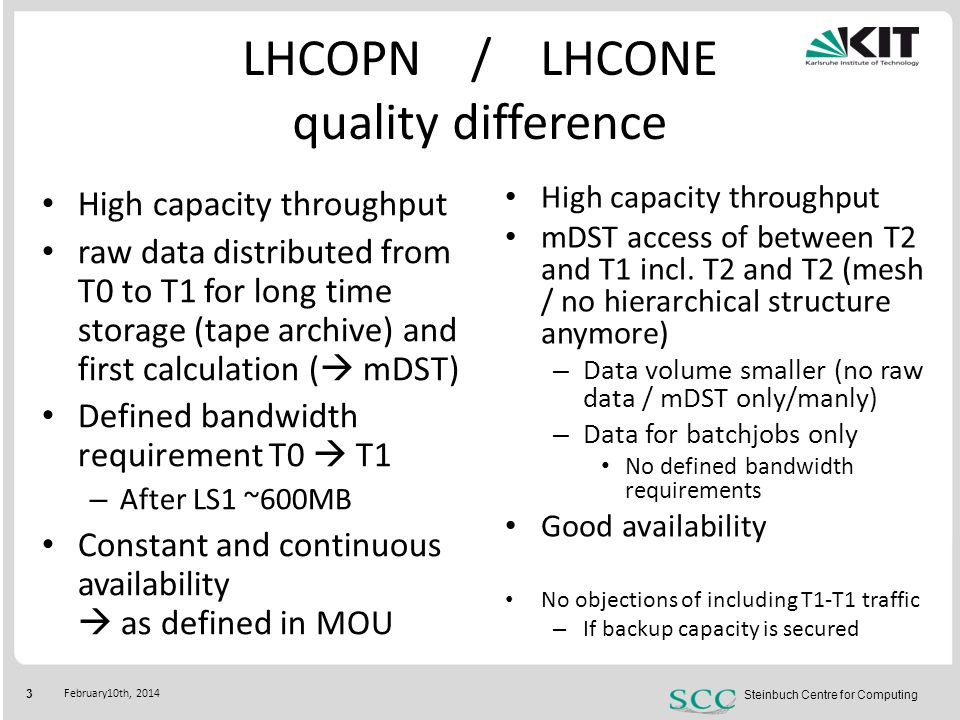 Steinbuch Centre for Computing 4 February10th, 2014 Historic link usage LHCOPN CERN – GridKa/DE-KIT LHCONE GridKa/DE-KIT IT-INFN-CNAF – GridKa/DE-KIT Backup link FR-CCIN2P3 – GridKa/DE-KIT NL-T1 – GridKa/DE-KIT Backup link GPI GridKa – X-Win sum GPI GridKa/DE-KIT GPI GridKa – X-Win Link filled -Upgrade will be inevitable -Even during LS1 This two interfaces needs to get combined - GPI  connecting GridKa to the none LHCONE Tier-[23] centers Link filled not as much as LHCOPN -First thought about Upgrade requiered GridKa / DE-KIT CERN FR-In2P3 IT-INFN-CNAF NL-T1 10GE FNAL 2GE GSI DESY UNI Wupertal UNI Aachen DFN Géant … LHCOPN