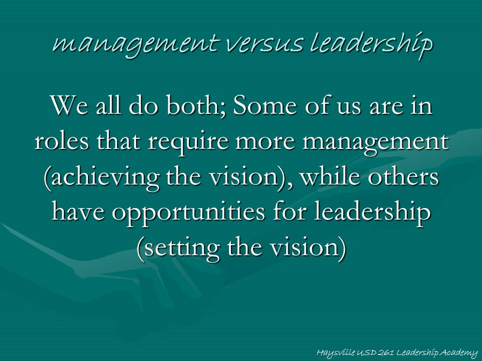 Haysville USD 261 Leadership Academy management versus leadership We all do both; Some of us are in roles that require more management (achieving the