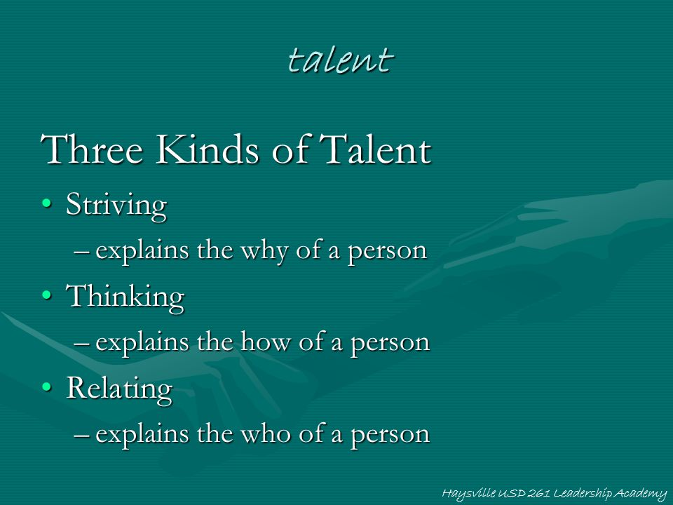 talent Three Kinds of Talent StrivingStriving –explains the why of a person ThinkingThinking –explains the how of a person RelatingRelating –explains