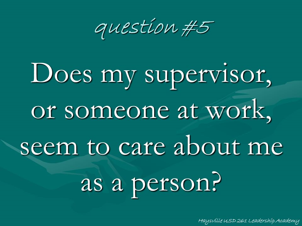 Haysville USD 261 Leadership Academy question #5 Does my supervisor, or someone at work, seem to care about me as a person?