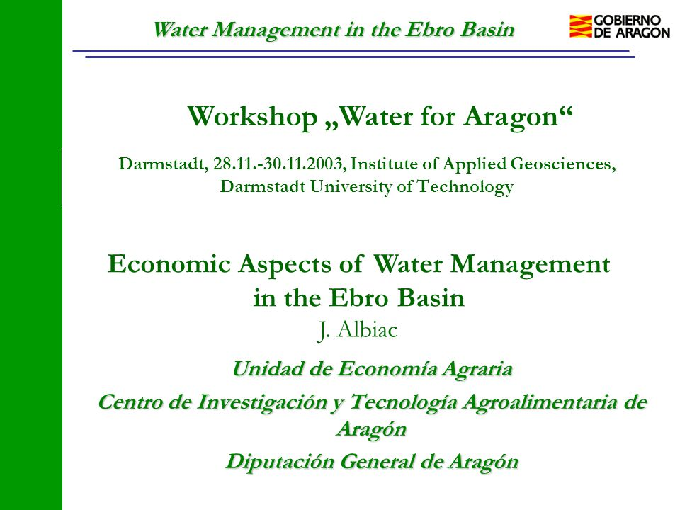 "Water Management in the Ebro Basin Workshop ""Water for Aragon"" Darmstadt, 28.11.-30.11.2003, Institute of Applied Geosciences, Darmstadt University of"