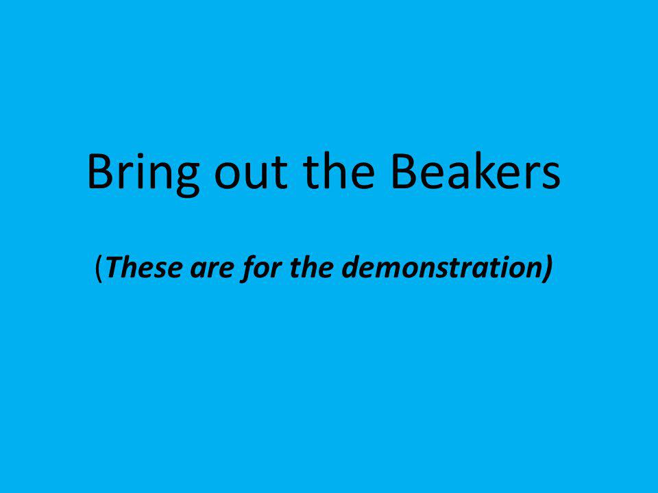 Bring out the Beakers (These are for the demonstration)