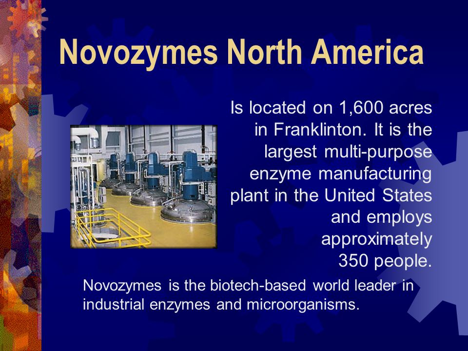 Novozymes North America Is located on 1,600 acres in Franklinton. It is the largest multi-purpose enzyme manufacturing plant in the United States and