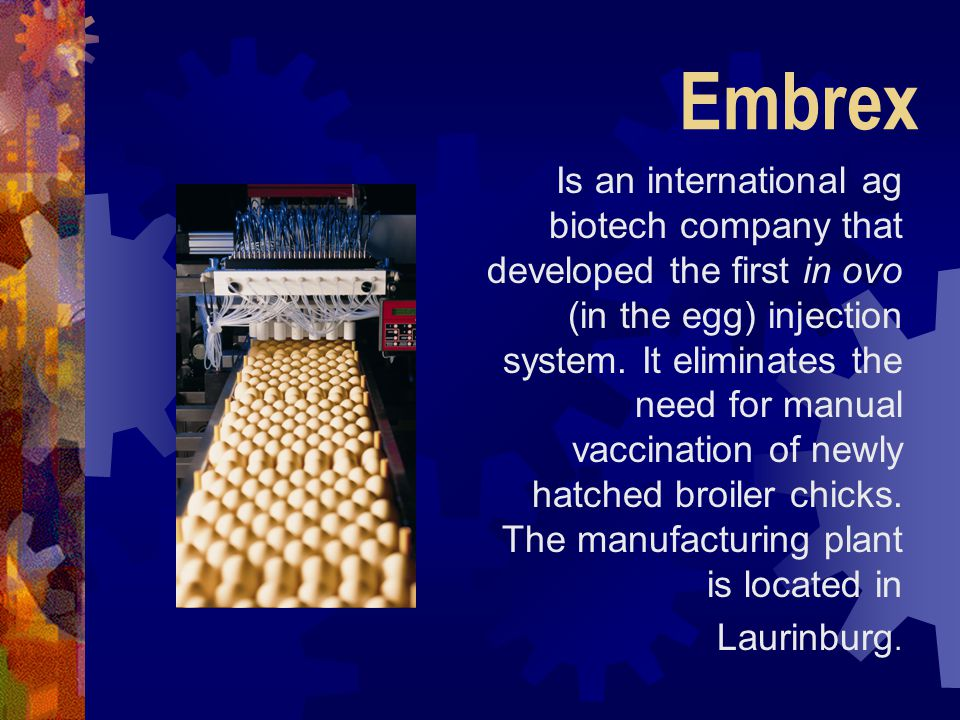 Embrex Is an international ag biotech company that developed the first in ovo (in the egg) injection system. It eliminates the need for manual vaccina