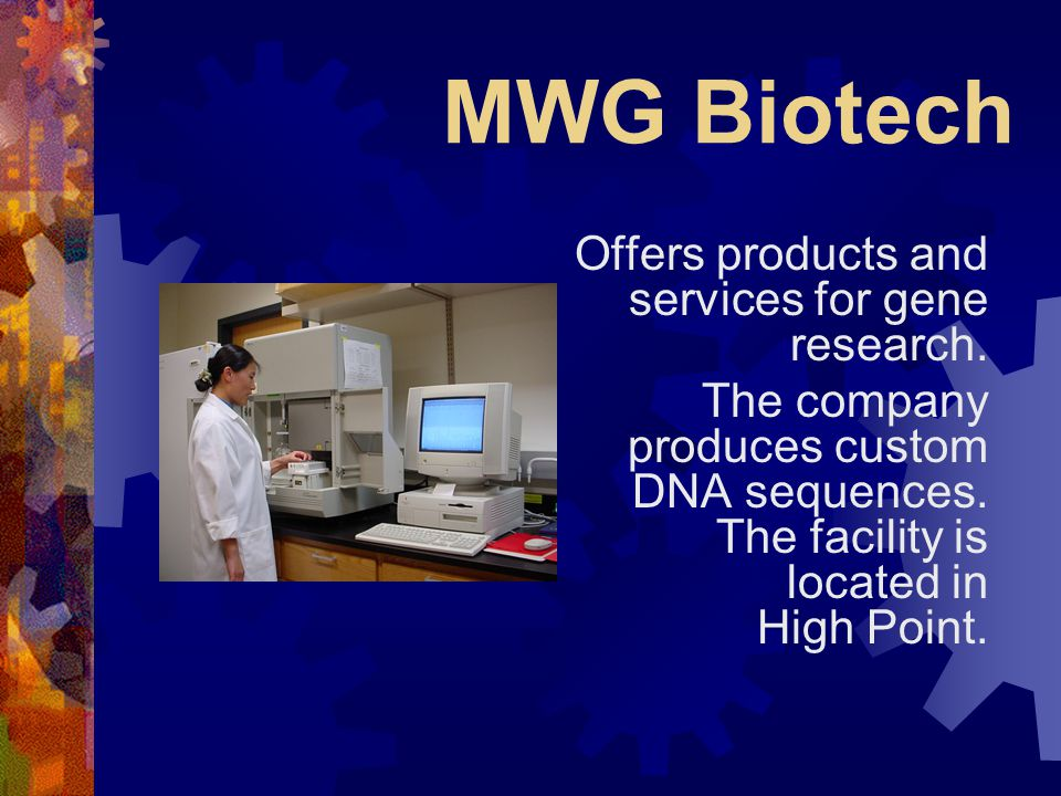 MWG Biotech Offers products and services for gene research. The company produces custom DNA sequences. The facility is located in High Point.