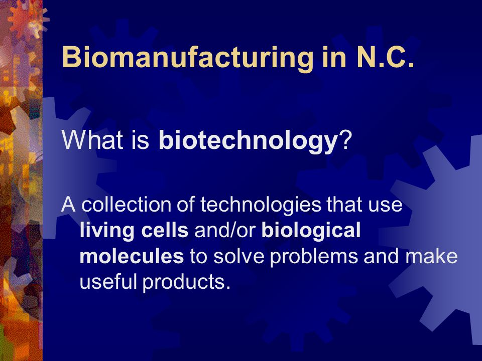 Biomanufacturing in N.C. What is biotechnology? A collection of technologies that use living cells and/or biological molecules to solve problems and m