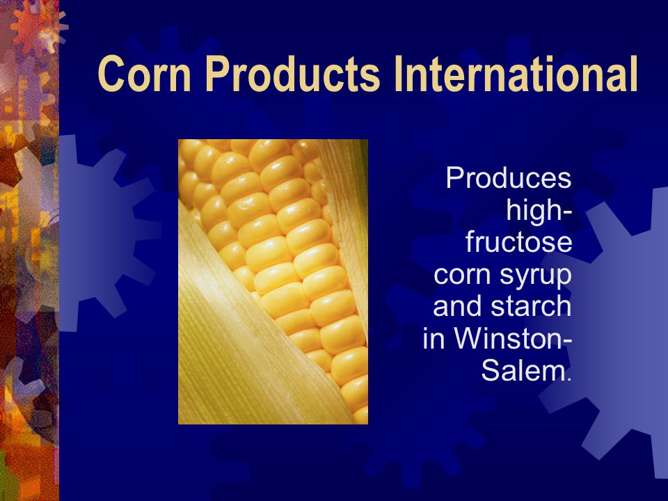 Corn Products International Produces high- fructose corn syrup and starch in Winston- Salem.