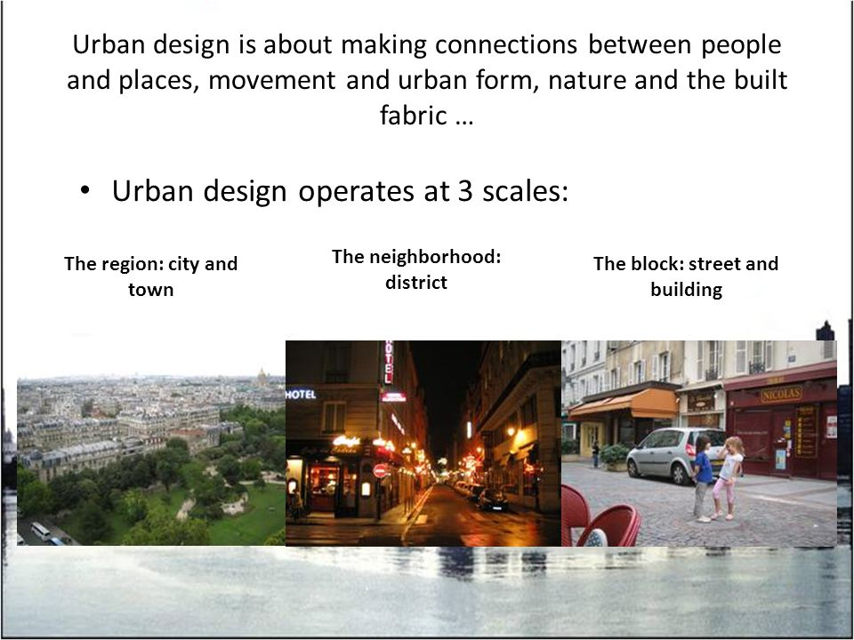 Urban design is about making connections between people and places, movement and urban form, nature and the built fabric … Urban design operates at 3 scales: The region: city and town The neighborhood: district The block: street and building