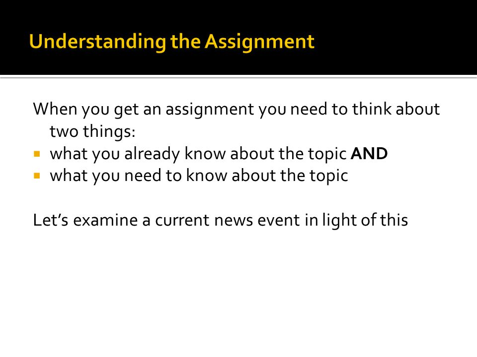 When you get an assignment you need to think about two things:  what you already know about the topic AND  what you need to know about the topic Let's examine a current news event in light of this