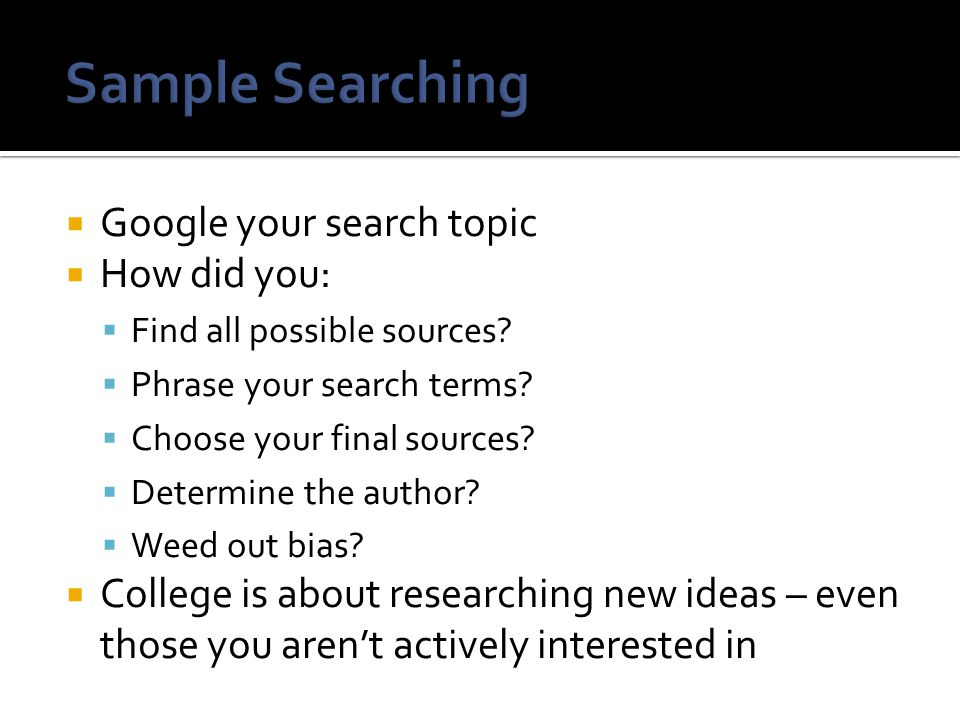 Google your search topic  How did you:  Find all possible sources.