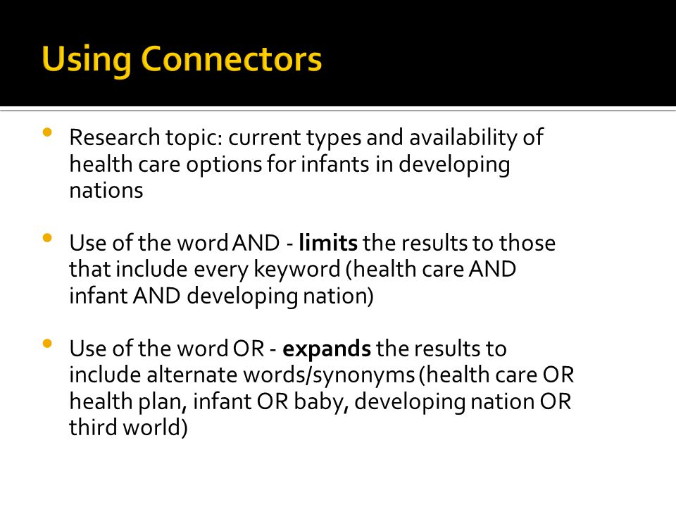 Research topic: current types and availability of health care options for infants in developing nations Use of the word AND - limits the results to those that include every keyword (health care AND infant AND developing nation) Use of the word OR - expands the results to include alternate words/synonyms (health care OR health plan, infant OR baby, developing nation OR third world)