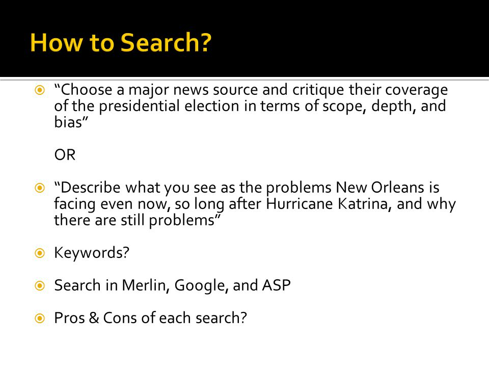  Choose a major news source and critique their coverage of the presidential election in terms of scope, depth, and bias OR  Describe what you see as the problems New Orleans is facing even now, so long after Hurricane Katrina, and why there are still problems  Keywords.