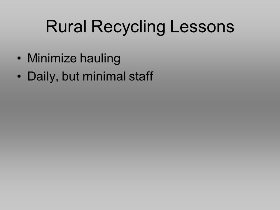 Rural Recycling Lessons Minimize hauling Daily, but minimal staff