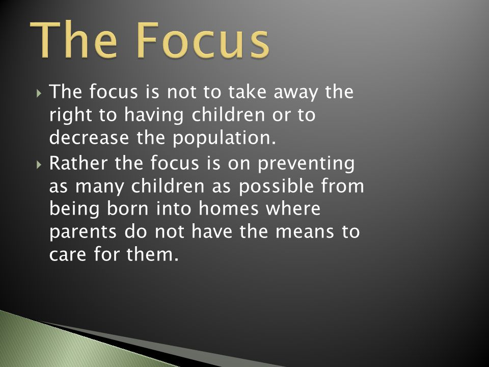  The focus is not to take away the right to having children or to decrease the population.  Rather the focus is on preventing as many children as po