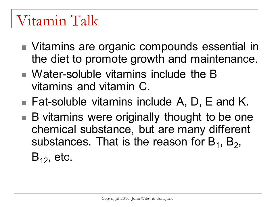 Copyright 2010, John Wiley & Sons, Inc. Vitamin Talk Vitamins are organic compounds essential in the diet to promote growth and maintenance. Water-sol