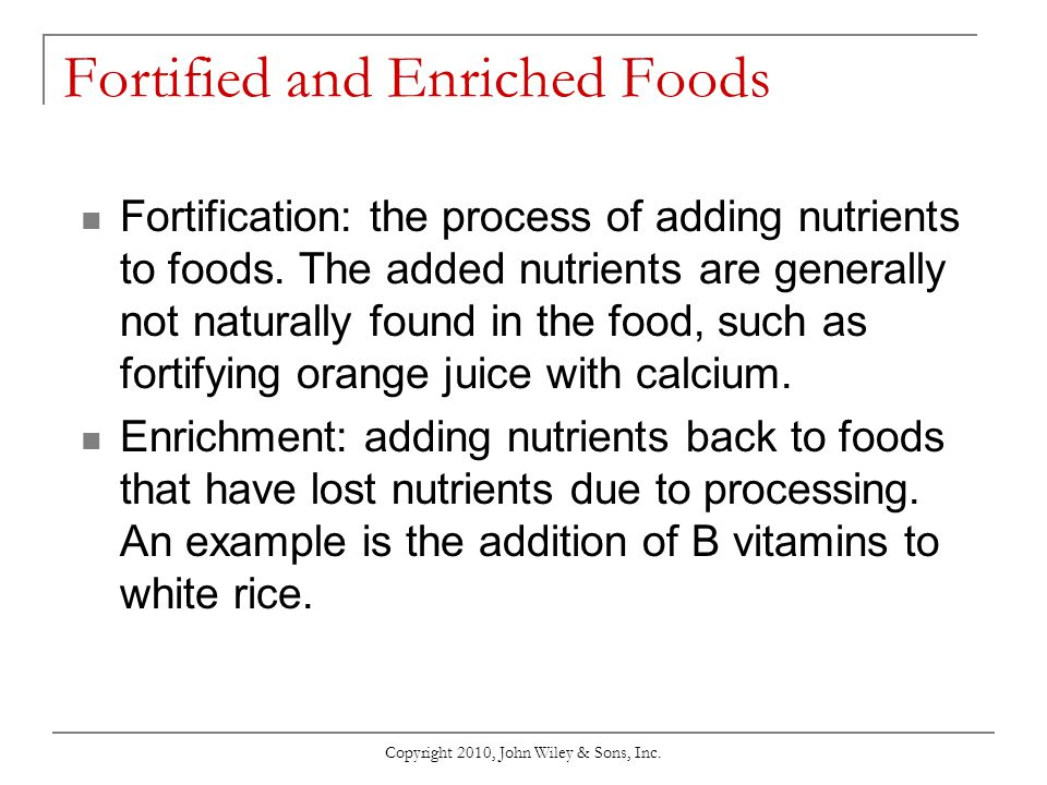 Copyright 2010, John Wiley & Sons, Inc. Fortified and Enriched Foods Fortification: the process of adding nutrients to foods. The added nutrients are