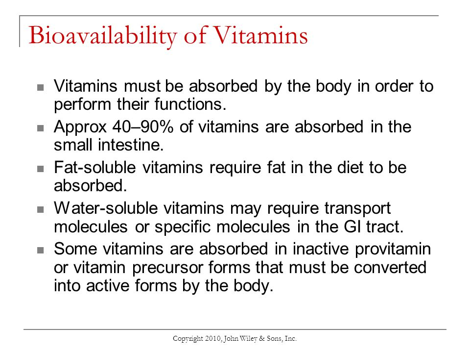 Copyright 2010, John Wiley & Sons, Inc. Bioavailability of Vitamins Vitamins must be absorbed by the body in order to perform their functions. Approx