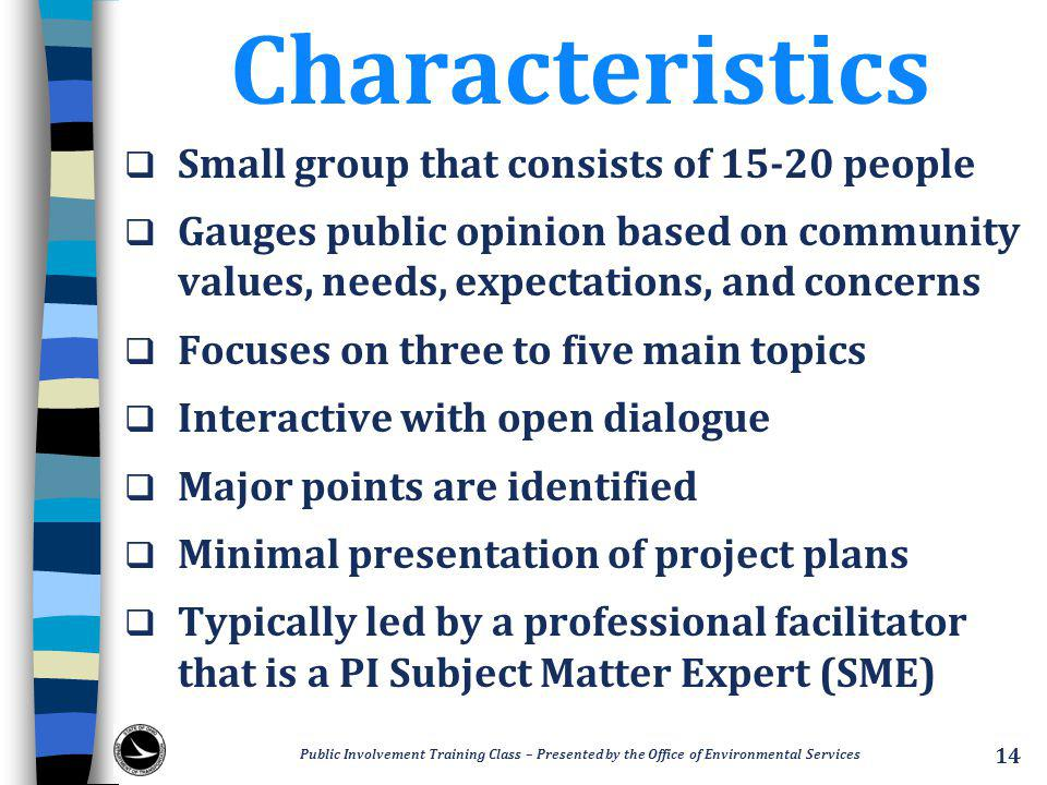 Characteristics  Small group that consists of 15-20 people  Gauges public opinion based on community values, needs, expectations, and concerns  Focuses on three to five main topics  Interactive with open dialogue  Major points are identified  Minimal presentation of project plans  Typically led by a professional facilitator that is a PI Subject Matter Expert (SME) Public Involvement Training Class – Presented by the Office of Environmental Services 14