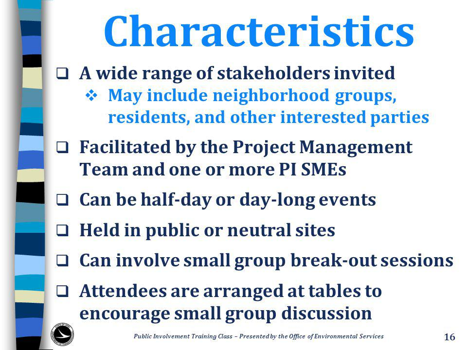 Characteristics  A wide range of stakeholders invited  May include neighborhood groups, residents, and other interested parties  Facilitated by the Project Management Team and one or more PI SMEs  Can be half-day or day-long events  Held in public or neutral sites  Can involve small group break-out sessions  Attendees are arranged at tables to encourage small group discussion Public Involvement Training Class – Presented by the Office of Environmental Services 16