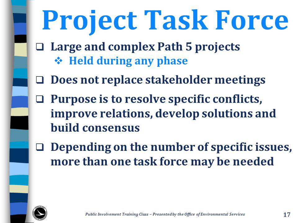 Project Task Force  Large and complex Path 5 projects  Held during any phase  Does not replace stakeholder meetings  Purpose is to resolve specific conflicts, improve relations, develop solutions and build consensus  Depending on the number of specific issues, more than one task force may be needed Public Involvement Training Class – Presented by the Office of Environmental Services 17