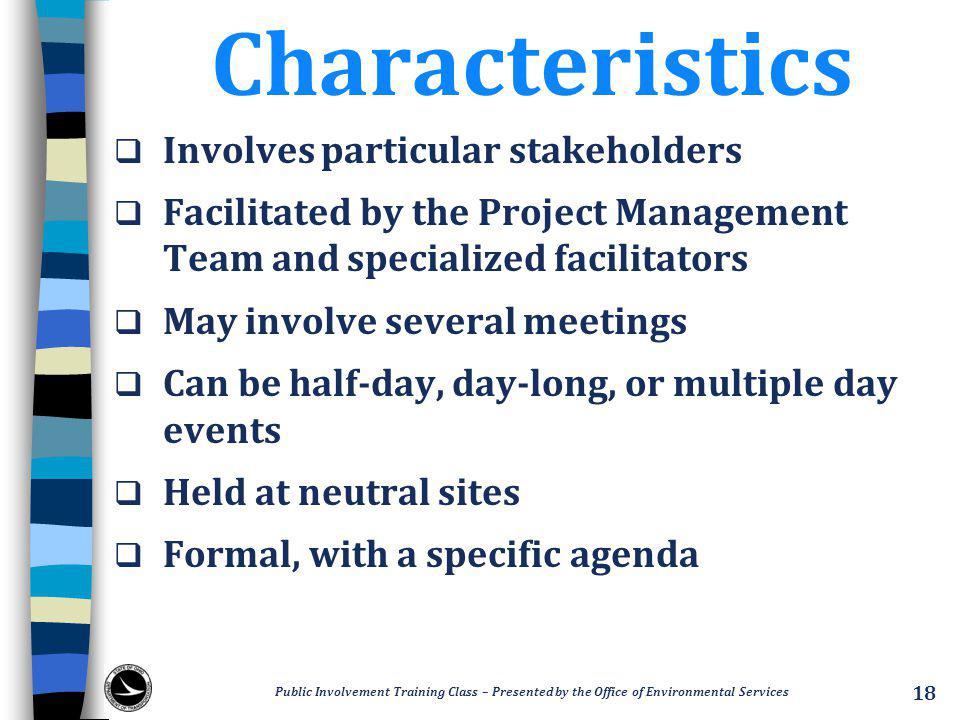 Characteristics  Involves particular stakeholders  Facilitated by the Project Management Team and specialized facilitators  May involve several meetings  Can be half-day, day-long, or multiple day events  Held at neutral sites  Formal, with a specific agenda Public Involvement Training Class – Presented by the Office of Environmental Services 18