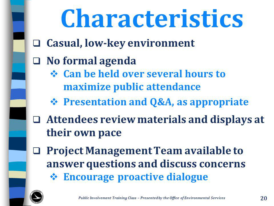 Characteristics  Casual, low-key environment  No formal agenda  Can be held over several hours to maximize public attendance  Presentation and Q&A, as appropriate  Attendees review materials and displays at their own pace  Project Management Team available to answer questions and discuss concerns  Encourage proactive dialogue Public Involvement Training Class – Presented by the Office of Environmental Services 20