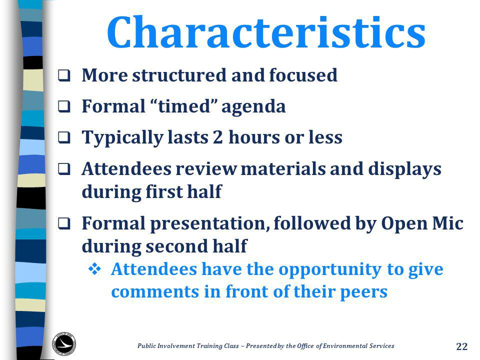 Characteristics  More structured and focused  Formal timed agenda  Typically lasts 2 hours or less  Attendees review materials and displays during first half  Formal presentation, followed by Open Mic during second half  Attendees have the opportunity to give comments in front of their peers Public Involvement Training Class – Presented by the Office of Environmental Services 22