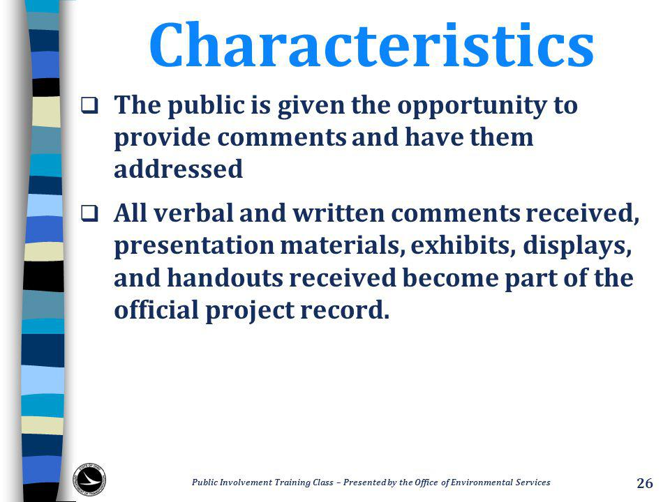 Characteristics  The public is given the opportunity to provide comments and have them addressed  All verbal and written comments received, presentation materials, exhibits, displays, and handouts received become part of the official project record.
