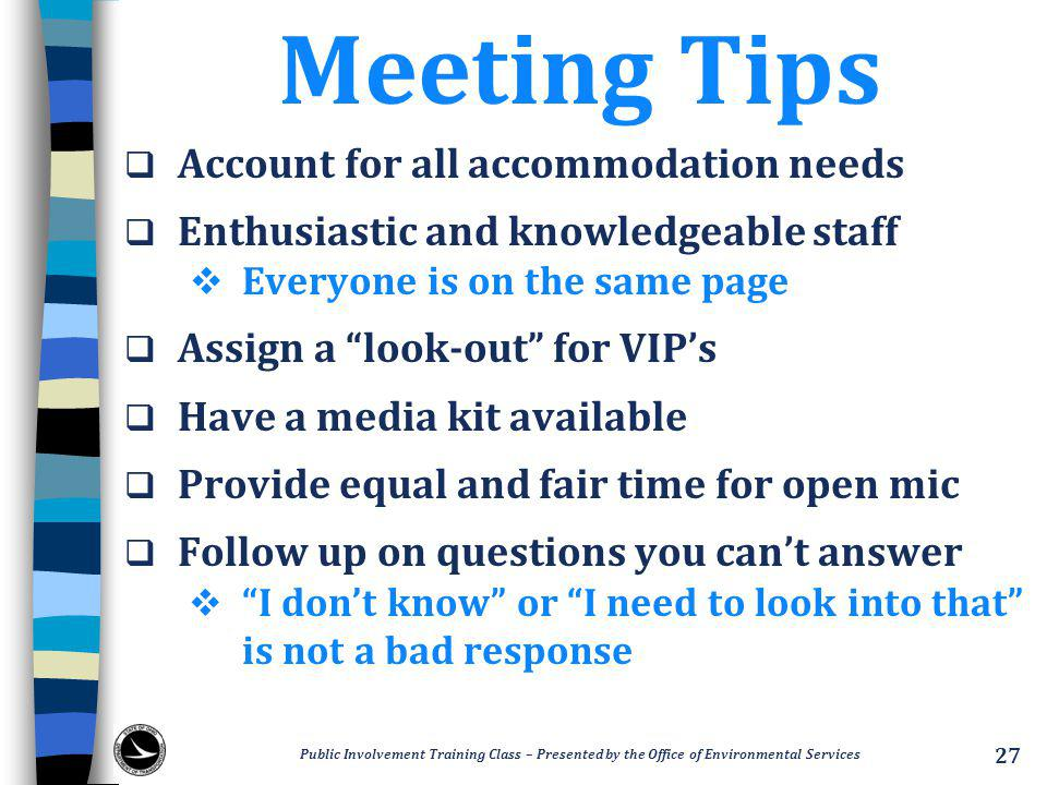 Meeting Tips  Account for all accommodation needs  Enthusiastic and knowledgeable staff  Everyone is on the same page  Assign a look-out for VIP's  Have a media kit available  Provide equal and fair time for open mic  Follow up on questions you can't answer  I don't know or I need to look into that is not a bad response Public Involvement Training Class – Presented by the Office of Environmental Services 27