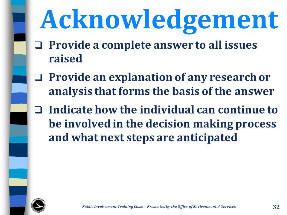 Acknowledgement  Provide a complete answer to all issues raised  Provide an explanation of any research or analysis that forms the basis of the answer  Indicate how the individual can continue to be involved in the decision making process and what next steps are anticipated Public Involvement Training Class – Presented by the Office of Environmental Services 32