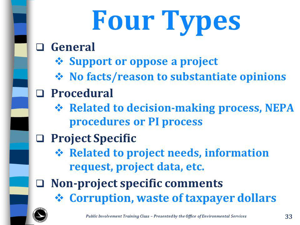 Four Types  General  Support or oppose a project  No facts/reason to substantiate opinions  Procedural  Related to decision-making process, NEPA procedures or PI process  Project Specific  Related to project needs, information request, project data, etc.