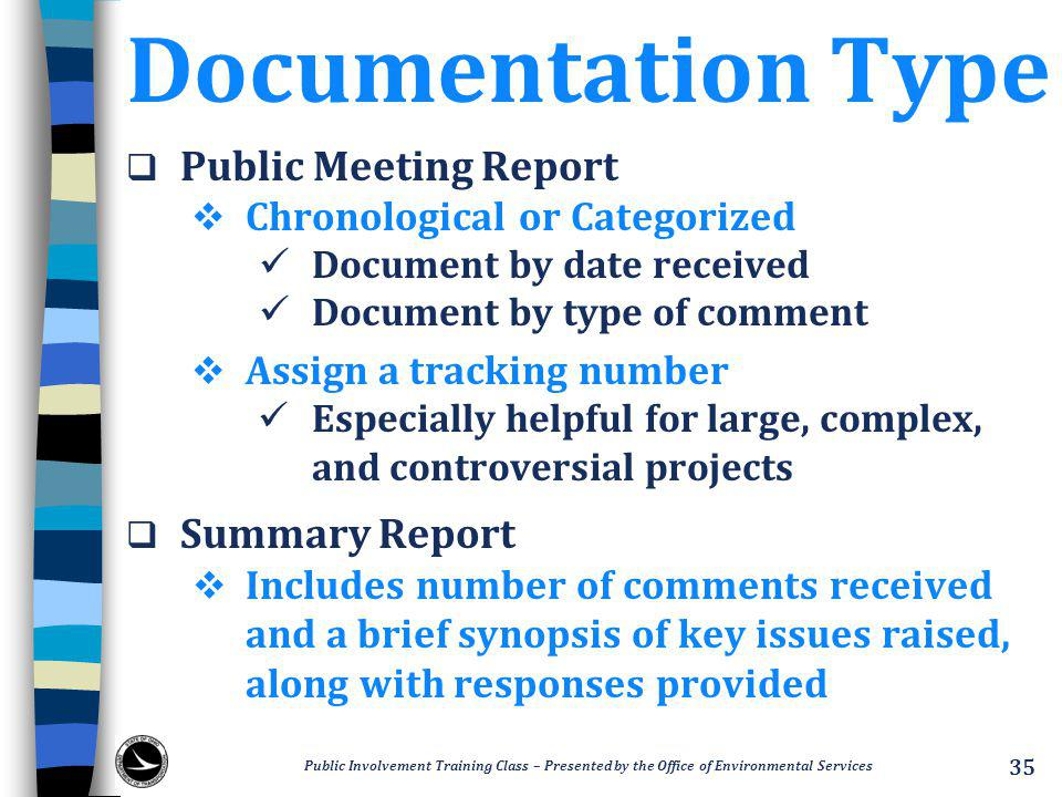 Documentation Type  Public Meeting Report  Chronological or Categorized Document by date received Document by type of comment  Assign a tracking number Especially helpful for large, complex, and controversial projects  Summary Report  Includes number of comments received and a brief synopsis of key issues raised, along with responses provided Public Involvement Training Class – Presented by the Office of Environmental Services 35