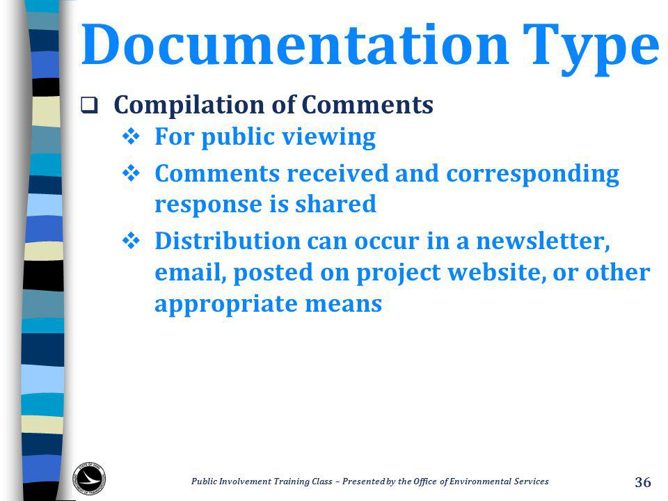 Documentation Type  Compilation of Comments  For public viewing  Comments received and corresponding response is shared  Distribution can occur in a newsletter, email, posted on project website, or other appropriate means Public Involvement Training Class – Presented by the Office of Environmental Services 36