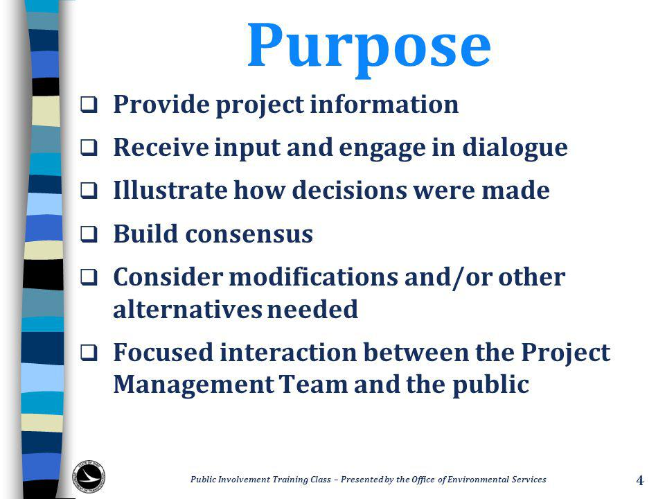 Purpose  Provide project information  Receive input and engage in dialogue  Illustrate how decisions were made  Build consensus  Consider modifications and/or other alternatives needed  Focused interaction between the Project Management Team and the public Public Involvement Training Class – Presented by the Office of Environmental Services 4