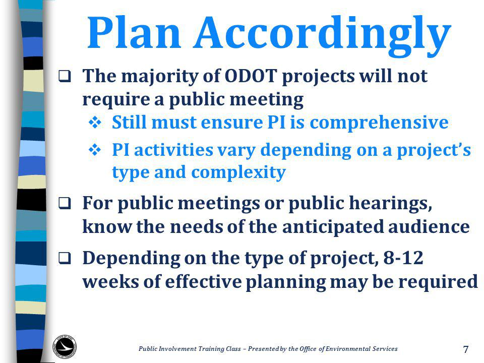 Plan Accordingly  The majority of ODOT projects will not require a public meeting  Still must ensure PI is comprehensive  PI activities vary depending on a project's type and complexity  For public meetings or public hearings, know the needs of the anticipated audience  Depending on the type of project, 8-12 weeks of effective planning may be required Public Involvement Training Class – Presented by the Office of Environmental Services 7