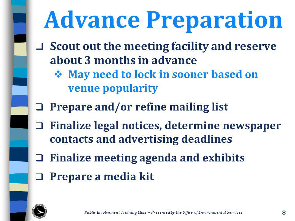 Advance Preparation  Scout out the meeting facility and reserve about 3 months in advance  May need to lock in sooner based on venue popularity  Prepare and/or refine mailing list  Finalize legal notices, determine newspaper contacts and advertising deadlines  Finalize meeting agenda and exhibits  Prepare a media kit Public Involvement Training Class – Presented by the Office of Environmental Services 8