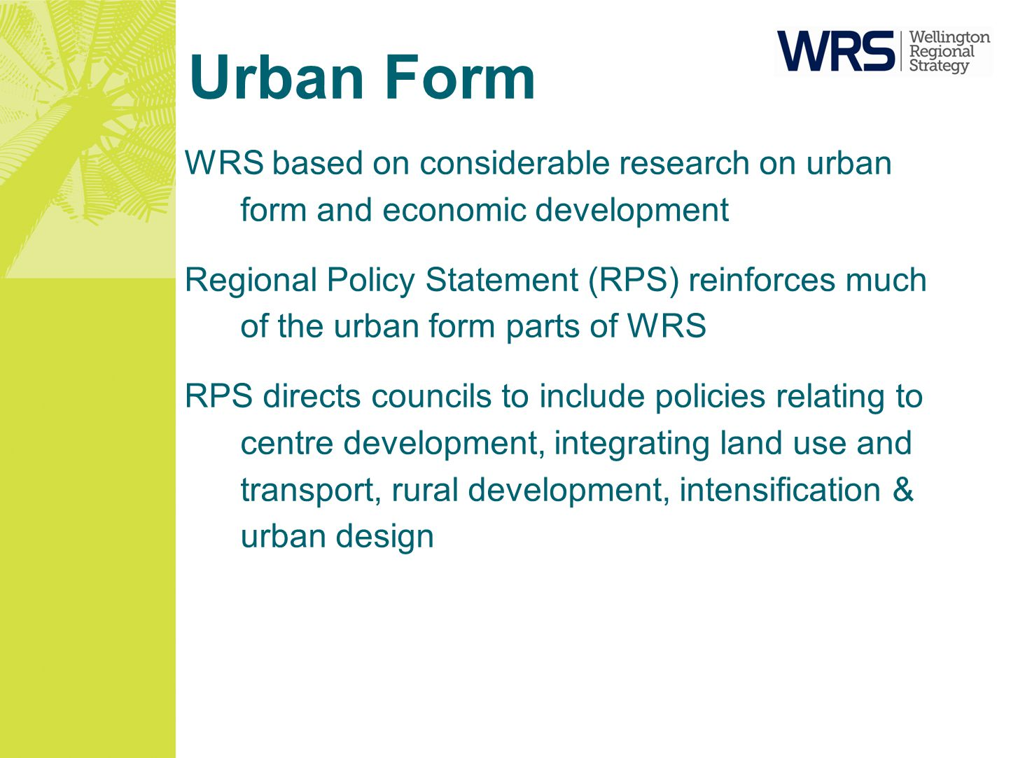Urban Form WRS based on considerable research on urban form and economic development Regional Policy Statement (RPS) reinforces much of the urban form parts of WRS RPS directs councils to include policies relating to centre development, integrating land use and transport, rural development, intensification & urban design