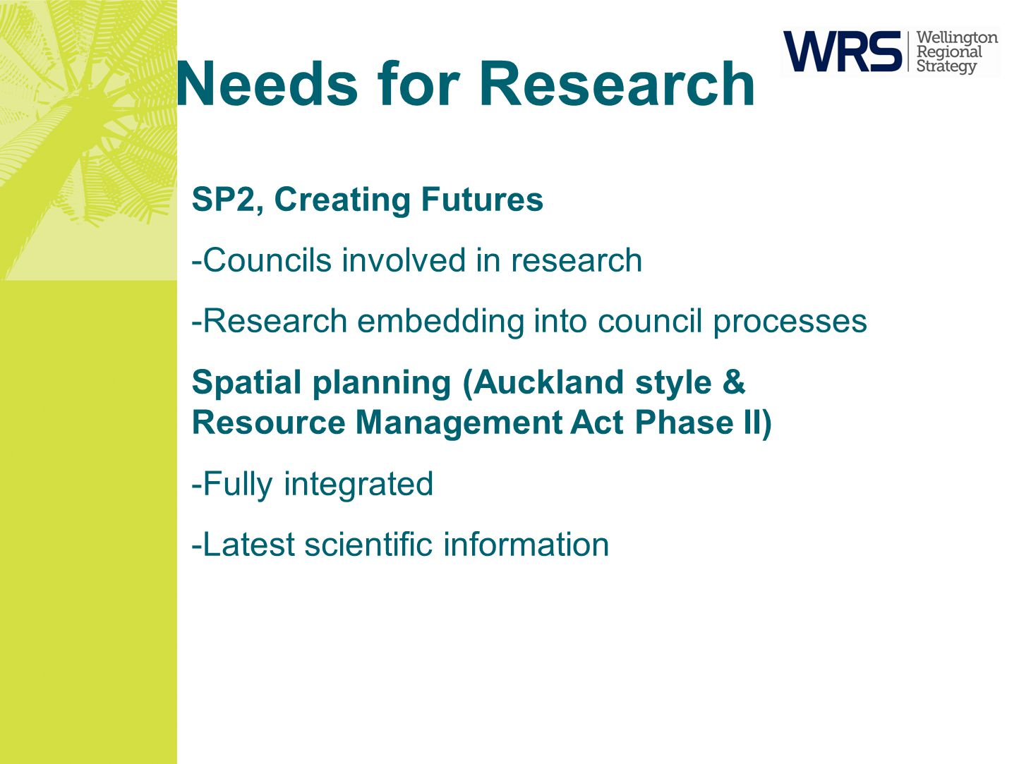 Needs for Research SP2, Creating Futures -Councils involved in research -Research embedding into council processes Spatial planning (Auckland style & Resource Management Act Phase II) -Fully integrated -Latest scientific information