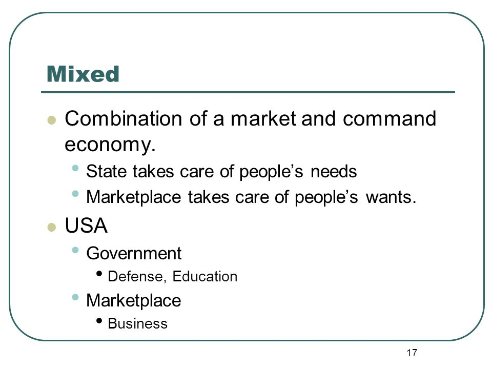 17 Mixed Combination of a market and command economy. State takes care of people's needs Marketplace takes care of people's wants. USA Government Defe