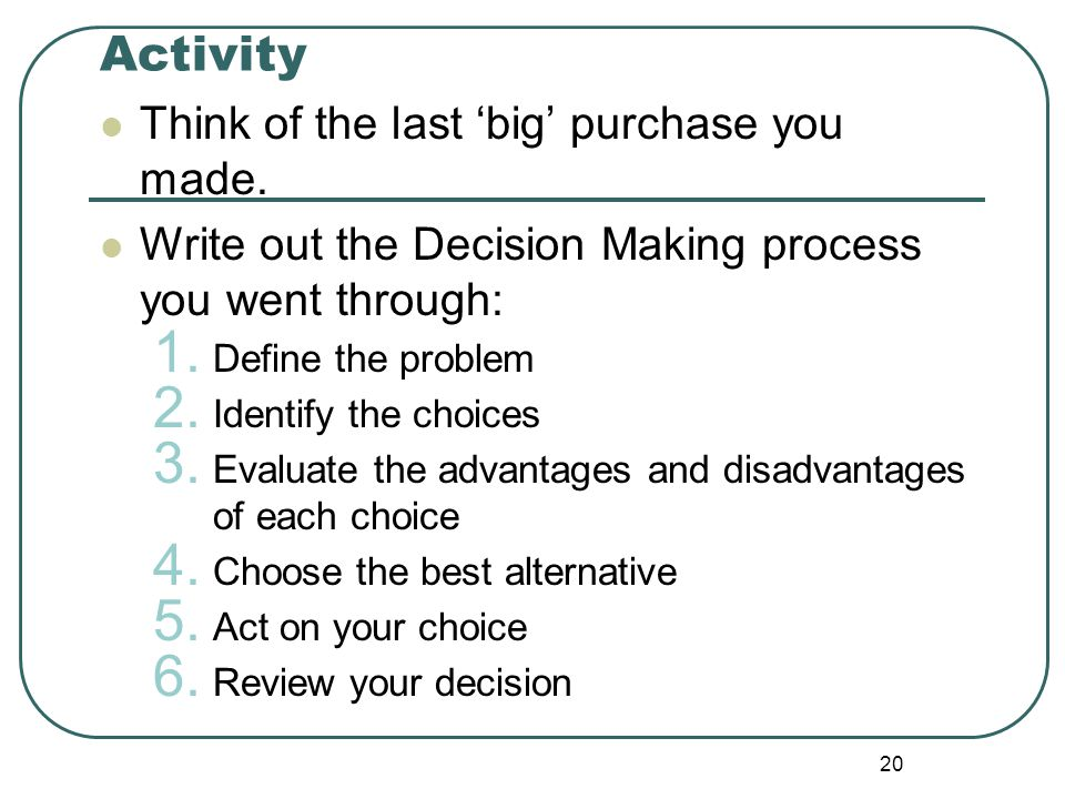Activity Think of the last 'big' purchase you made. Write out the Decision Making process you went through: 1. Define the problem 2. Identify the choi