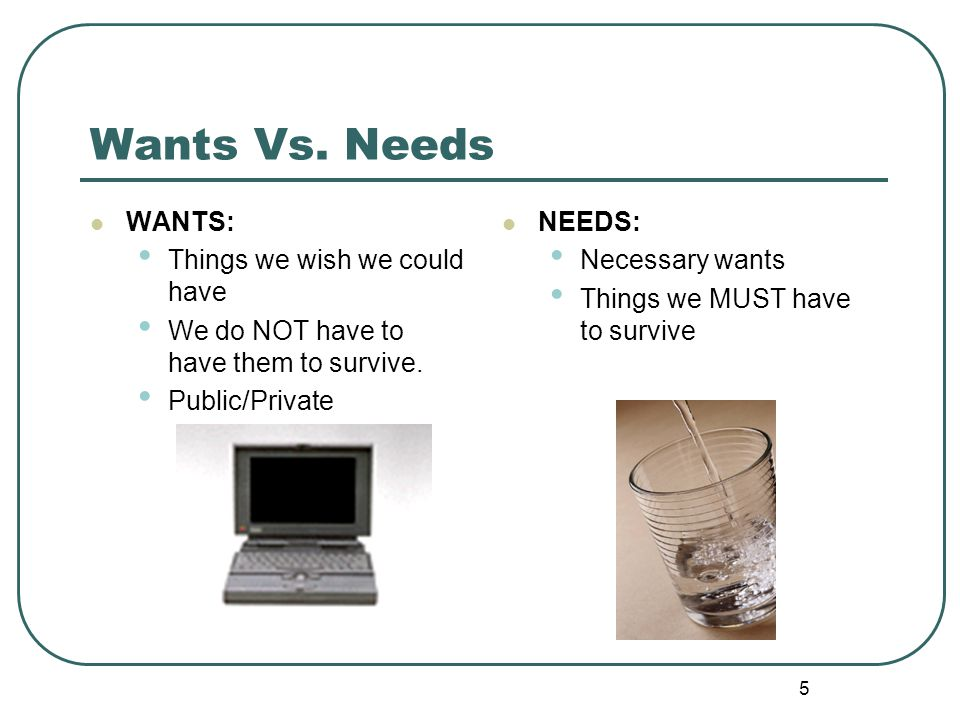 5 Wants Vs. Needs WANTS: Things we wish we could have We do NOT have to have them to survive. Public/Private NEEDS: Necessary wants Things we MUST hav
