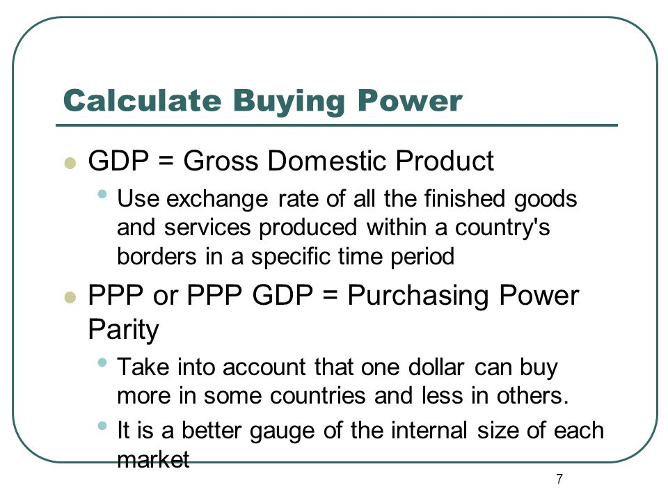 Calculate Buying Power GDP = Gross Domestic Product Use exchange rate of all the finished goods and services produced within a country's borders in a