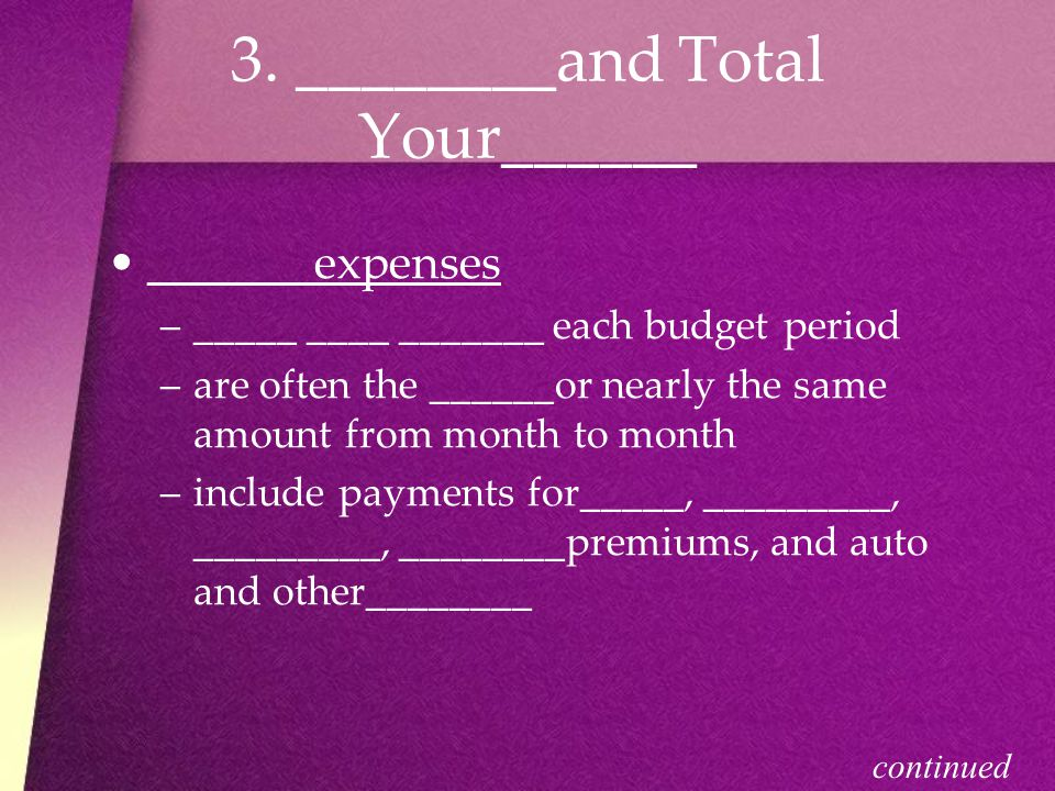 3. ________and Total Your______ _______expenses –_–_____ ____ _______ each budget period –a–are often the ______or nearly the same amount from month t