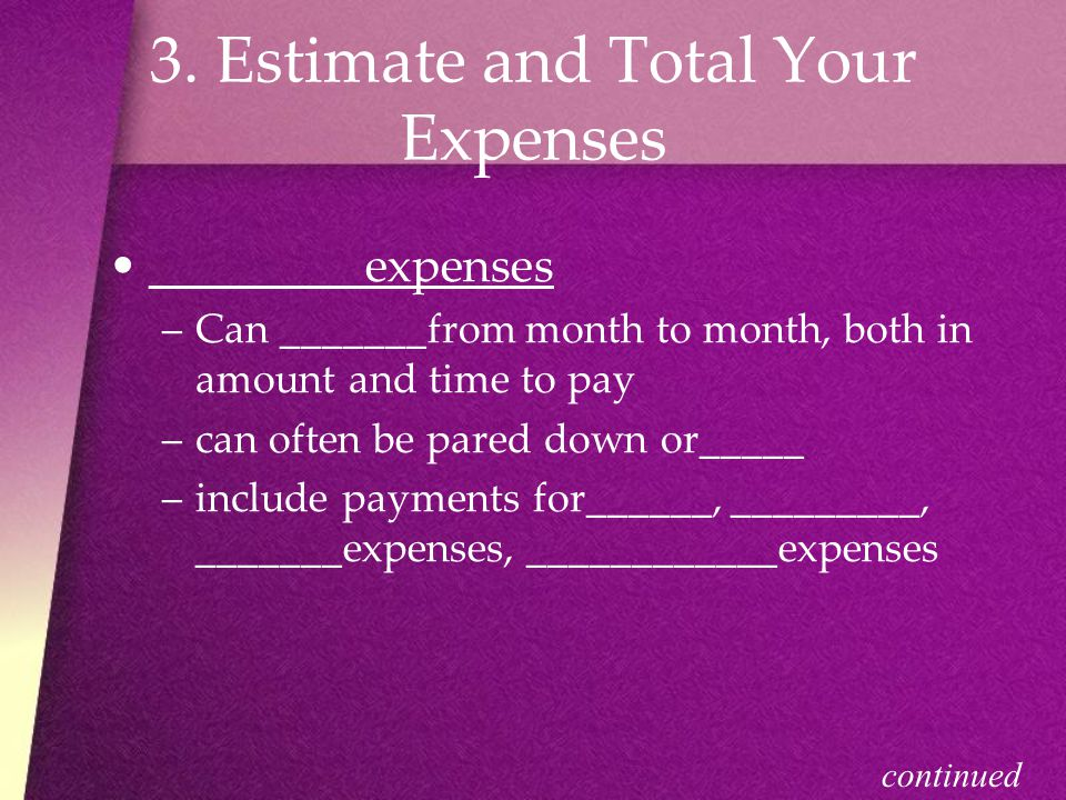 3. Estimate and Total Your Expenses _________expenses –C–Can _______from month to month, both in amount and time to pay –c–can often be pared down or_