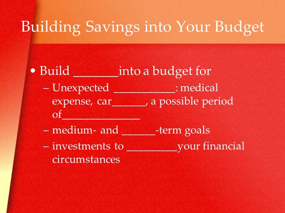 Building Savings into Your Budget Build _______into a budget for –U–Unexpected ___________: medical expense, car______, a possible period of______________ –m–medium- and ______-term goals –i–investments to _________your financial circumstances
