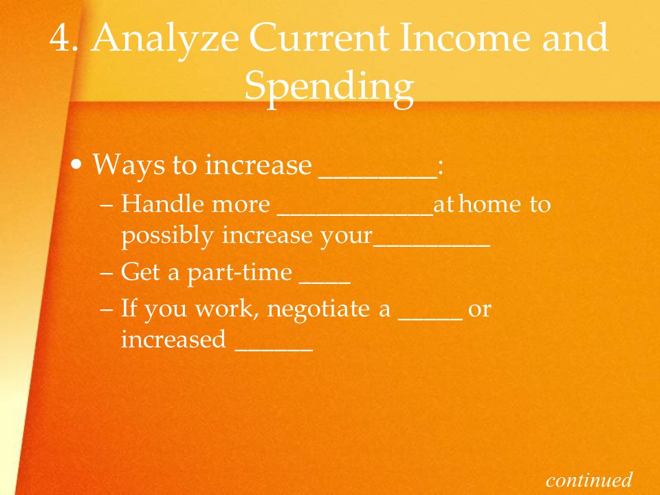 4. Analyze Current Income and Spending Ways to increase ________: –H–Handle more ____________at home to possibly increase your_________ –G–Get a part-