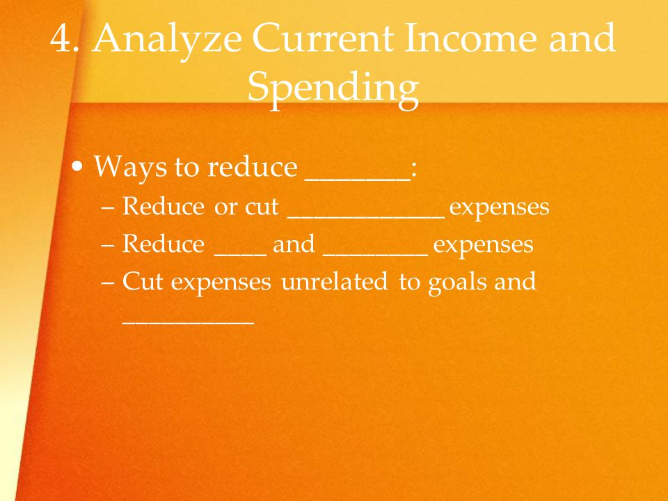 4. Analyze Current Income and Spending Ways to reduce _______: –R–Reduce or cut ____________ expenses –R–Reduce ____ and ________ expenses –C–Cut expe