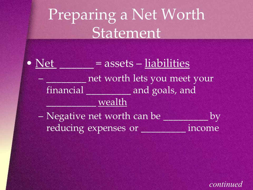 Preparing a Net Worth Statement Net ______ = assets – liabilities –_–________ net worth lets you meet your financial _________ and goals, and __________ wealth –N–Negative net worth can be _________ by reducing expenses or _________ income continued