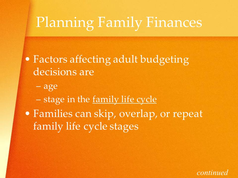 Planning Family Finances Factors affecting adult budgeting decisions are –a–age –s–stage in the family life cycle Families can skip, overlap, or repeat family life cycle stages continued