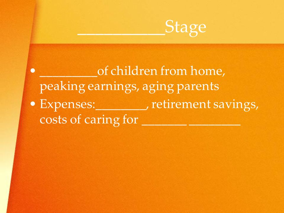 _________of children from home, peaking earnings, aging parents Expenses:________, retirement savings, costs of caring for _______ ________